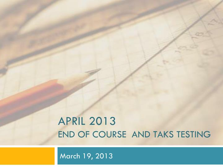 april 2013 end of course and taks testing n.