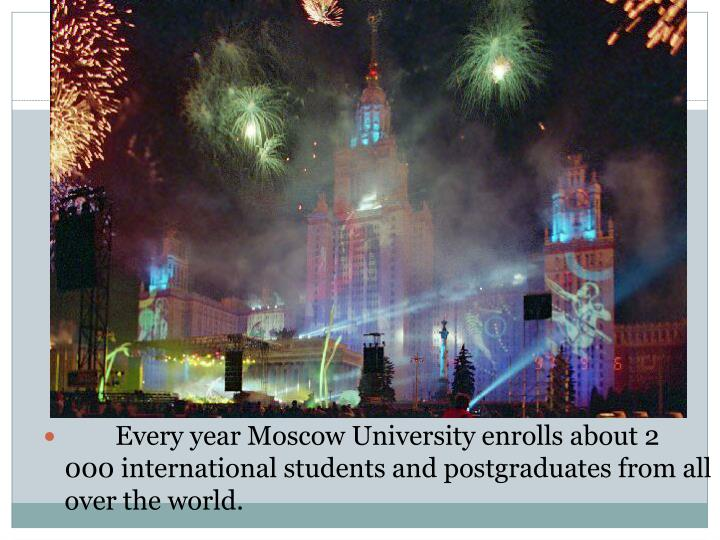 Every year Moscow University enrolls about 2 000 international students and postgraduates from all over the world.