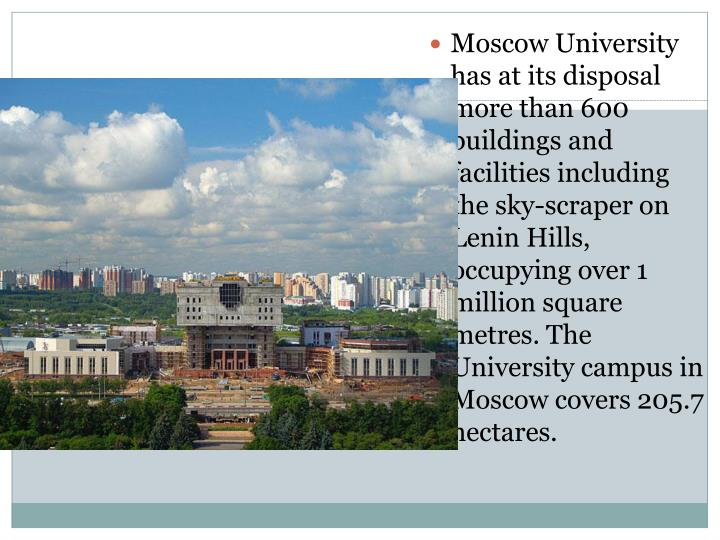 Moscow University has at its disposal more than 600 buildings and facilities including the sky-scraper on Lenin Hills, occupying over 1 million square metres. The University campus in Moscow covers 205.7 hectares.