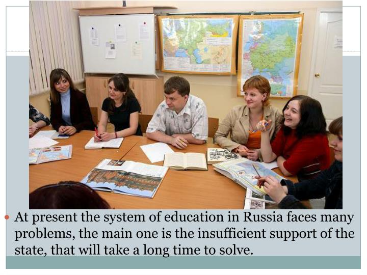 At present the system of education in Russia faces many problems, the main one is the insufficient support of the state, that will take a long time to solve.