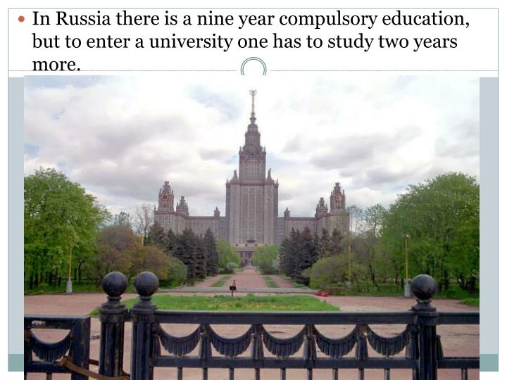 In Russia there is a nine year compulsory education, but to enter a university one has to study two ...