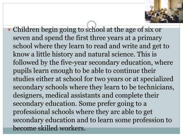 Children begin going to school at the age of six or seven and spend the first three years at a prima...