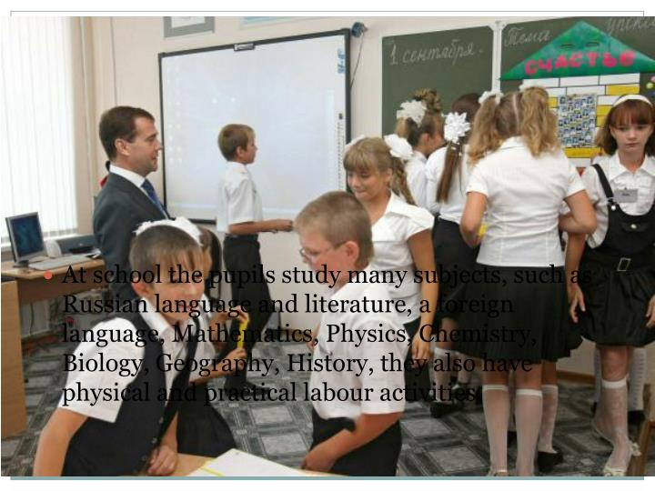 At school the pupils study many subjects, such as Russian language and literature, a foreign language, Mathematics, Physics, Chemistry, Biology, Geography, History, they also have physical and practical labour activities.