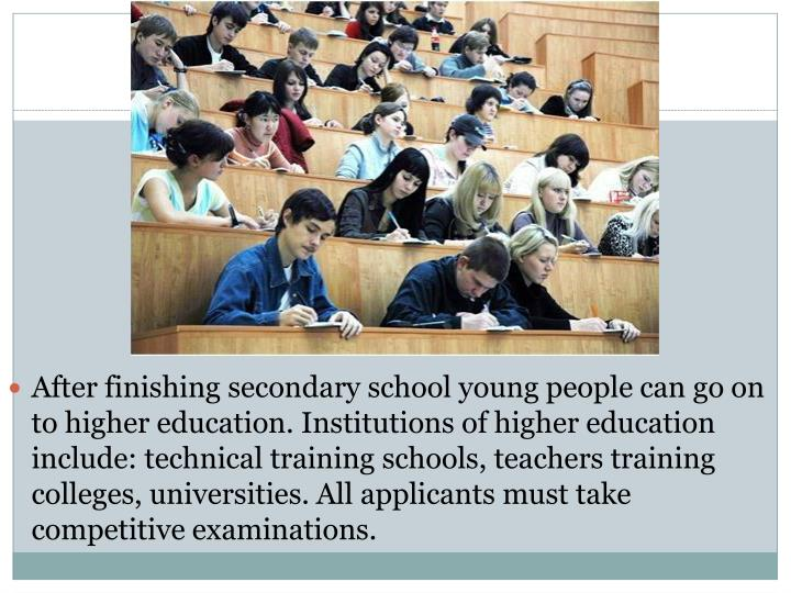 After finishing secondary school young people can go on to higher education. Institutions of higher education include: technical training schools, teachers training colleges, universities. All applicants must take competitive examinations.