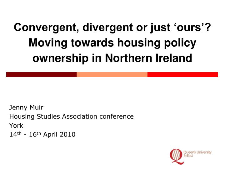 convergent divergent or just ours moving towards housing policy ownership in northern ireland n.