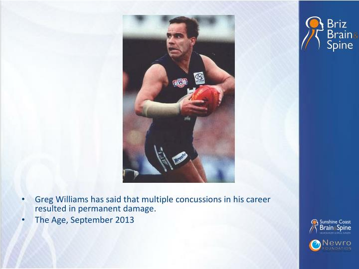 Greg Williams has said that multiple concussions in his career resulted in permanent damage.