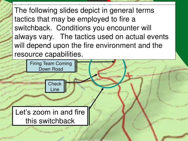 It is important to understand the hazards associated with switchbacks.  You will be firing a mid-slope road with unburned fuels above you.  You must proceed at a pace that ensures you do not generate fire intensity that will cause spot fires.