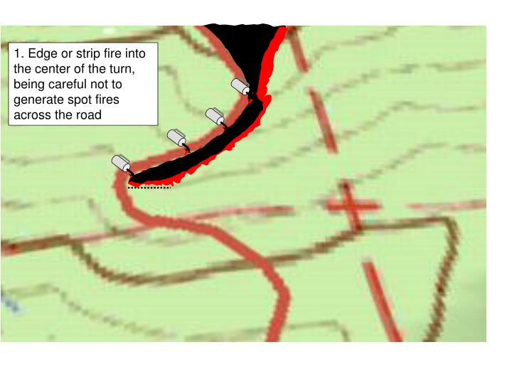 1. Edge or strip fire into the center of the turn, being careful not to generate spot fires across the road
