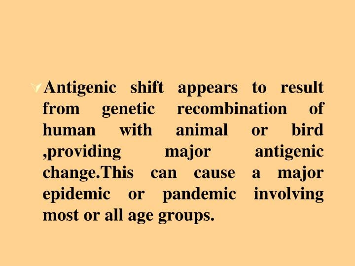 Antigenic shift appears to result from genetic recombination of human with animal or bird ,providing major antigenic change.This can cause a major epidemic or pandemic involving most or all age groups.