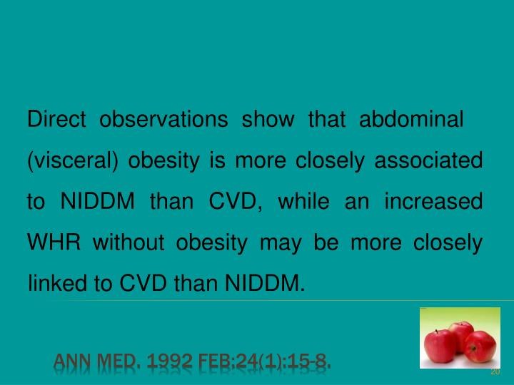 Direct observations show that abdominal (visceral) obesity is more closely associated to NIDDM than CVD, while an increased WHR without obesity may be more closely linked to CVD than NIDDM.