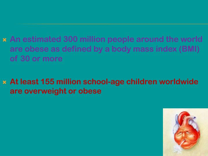 An estimated 300 million people around the world are obese as defined by a body mass index (BMI) of 30 or more
