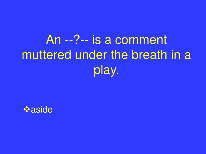 An --?-- is a comment muttered under the breath in a play.