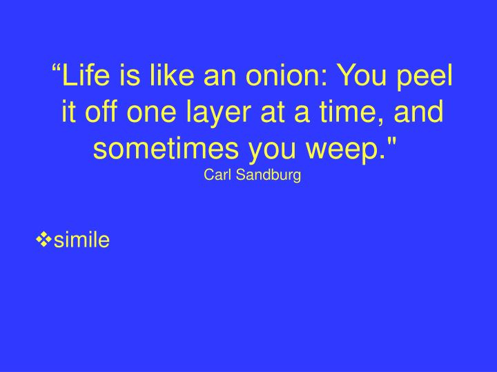 """Life is like an onion: You peel it off one layer at a time, and sometimes you weep."""