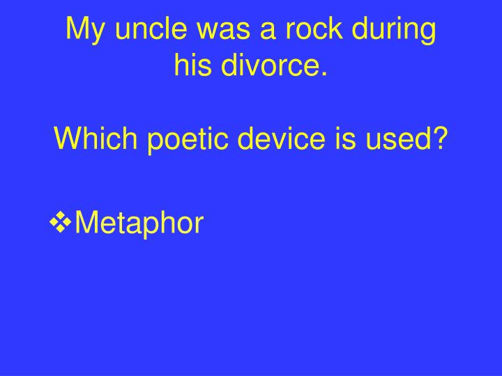 My uncle was a rock during his divorce.