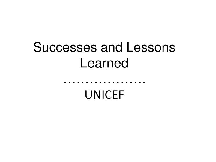 successes and lessons learned unicef n.
