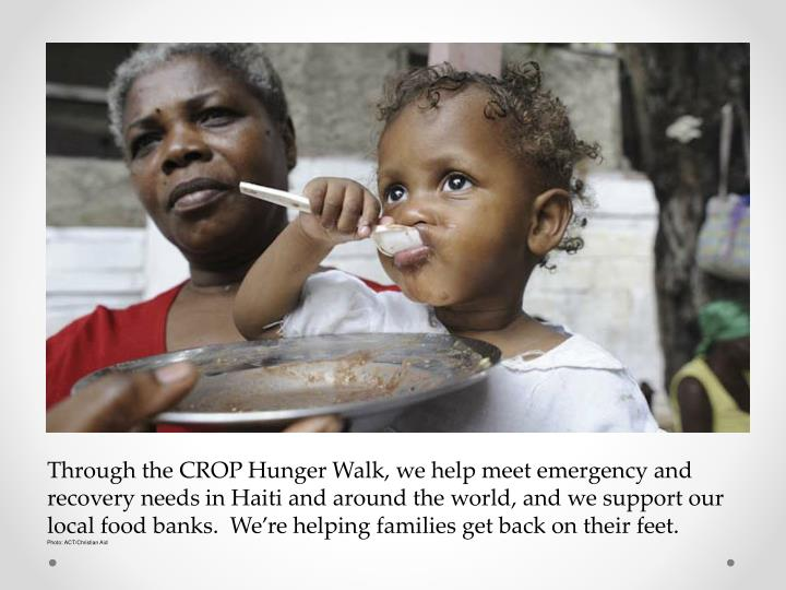 Through the CROP Hunger Walk, we help meet emergency and recovery needs in Haiti and around the world, and we support our local food banks.  We're helping families get back on their feet.