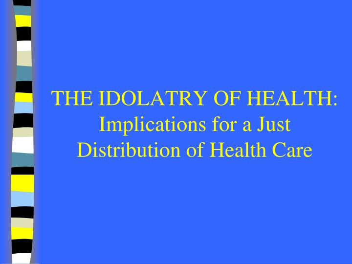the idolatry of health implications for a just distribution of health care n.