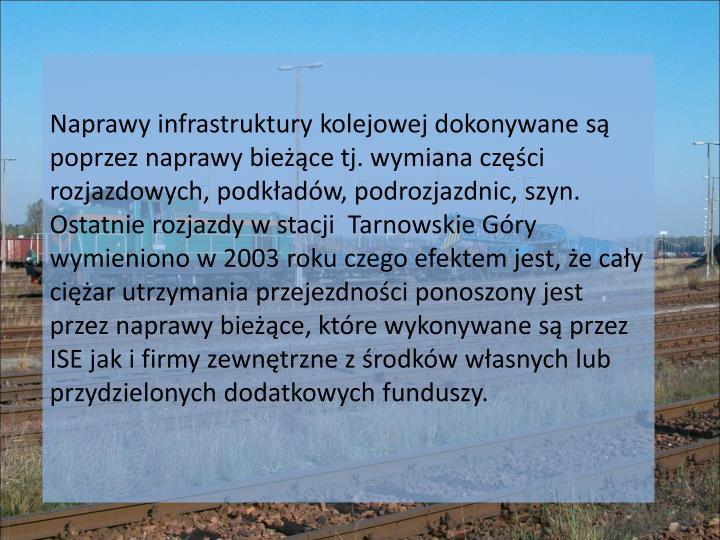 Naprawy infrastruktury kolejowej dokonywane są poprzez naprawy bieżące tj. wymiana części rozjazdowych, podkładów, podrozjazdnic, szyn. Ostatnie rozjazdy w stacji  Tarnowskie Góry wymieniono w 2003 roku czego efektem jest, że cały ciężar utrzymania przejezdności ponoszony jest przez naprawy bieżące, które wykonywane są przez ISE jak i firmy zewnętrzne z środków własnych lub przydzielonych dodatkowych funduszy.