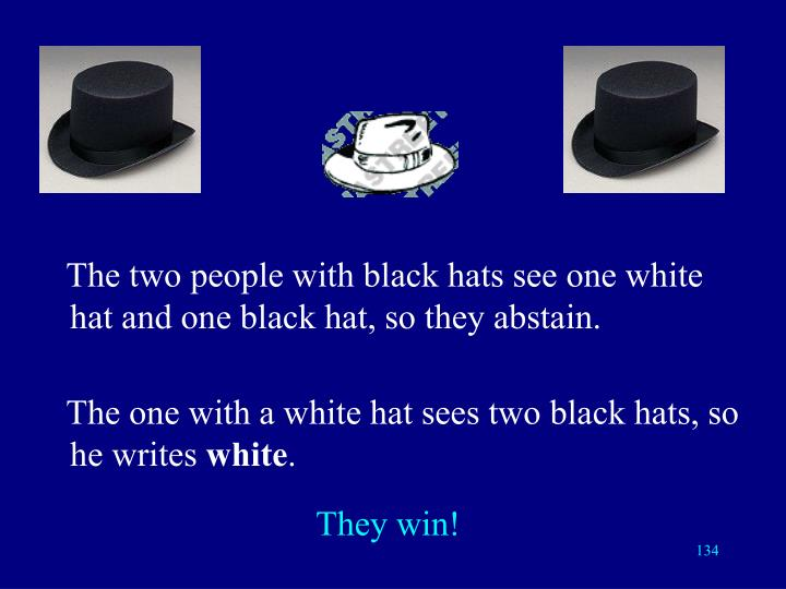 The two people with black hats see one white hat and one black hat, so they abstain.