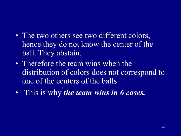 The two others see two different colors, hence they do not know the center of the ball. They abstain.