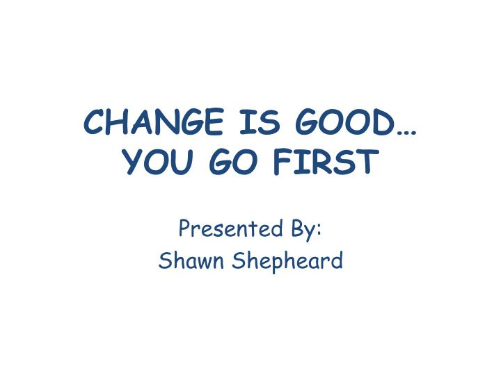 change is good you go first n.
