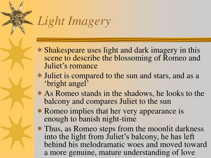 romeo and juliet light dark imagery essay The light and dark imagery used in the play is parallel to the emotional extremes that romeo and juliet feel towards each other right from the moment that romeo sees juliet, he compares her to the brightness of a rich jewel in an ethiop's ear, that teaches the torches to burn bright this is.