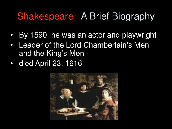 a brief biography of shakespeare William shakespeare is one of the most famous writer in the world but relatively little is known about him, let's see what.
