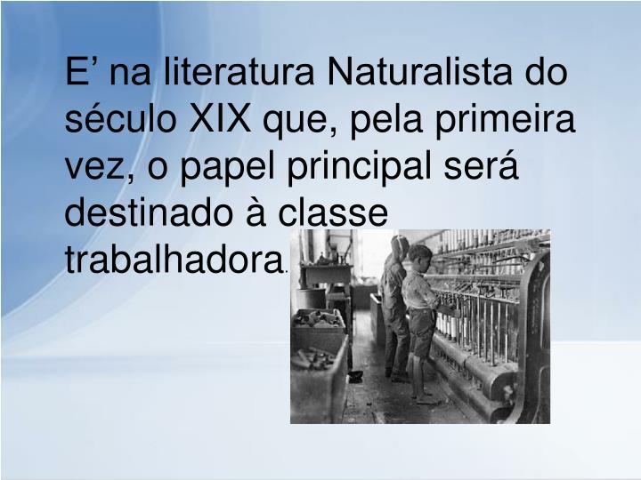 E' na literatura Naturalista do século XIX que, pela primeira vez, o papel principal será destinado à classe trabalhadora