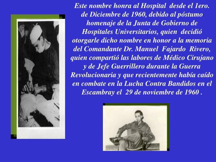 Este nombre honra al Hospital  desde el 1ero. de Diciembre de 1960, debido al póstumo homenaje de la Junta de Gobierno de Hospitales Universitarios, quien  decidió otorgarle dicho nombre en honor a la memoria del Comandante Dr. Manuel  Fajardo  Rivero, quien compartió las labores de Médico Cirujano y de Jefe Guerrillero durante la Guerra Revolucionaria y que recientemente había caído en combate en la Lucha Contra Bandidos en el Escambray el  29 de noviembre de 1960 .