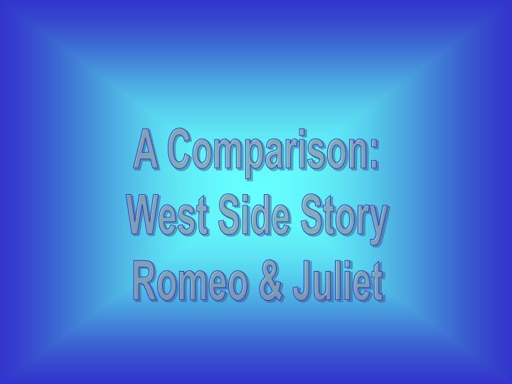 a comparison of romeo and juliet by william shakesepare and west side story Whereas the feud in shakespeare's romeo and juliet is simply representational of long-lasting ideologies of hatred and a power struggle shared between families, west side story is representational of minorities and their struggle to rise and ultimately belong in america upon immigrating.