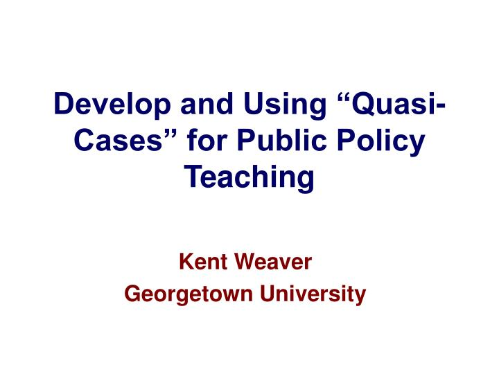develop and using quasi cases for public policy teaching n.