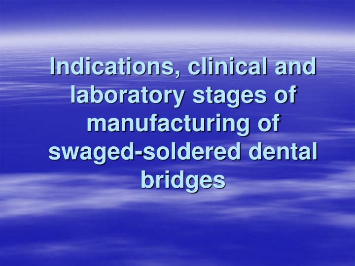 indications clinical and laboratory stages of manufacturing of swaged soldered dental bridges n.