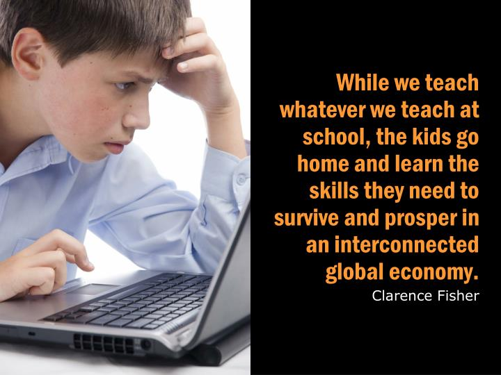 While we teach whatever we teach at school, the kids go home and learn the skills they need to survive and prosper in an interconnected global economy.