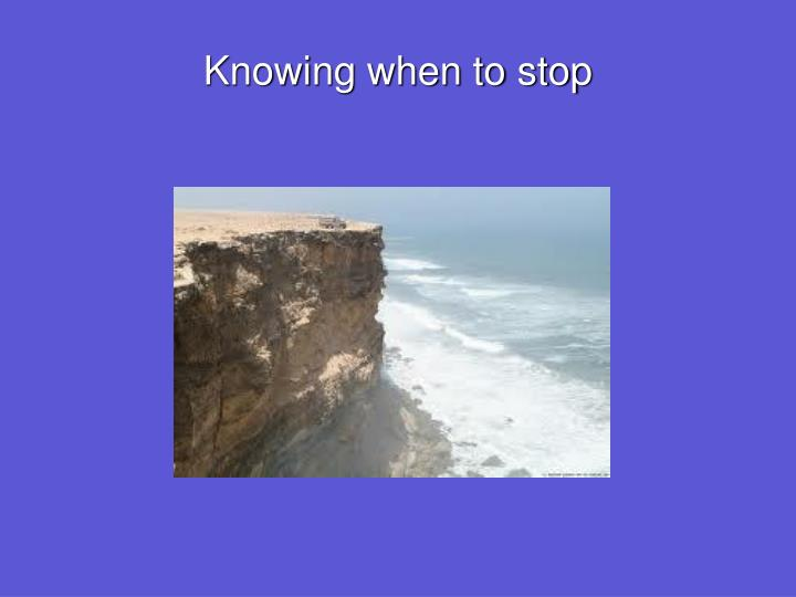 Knowing when to stop