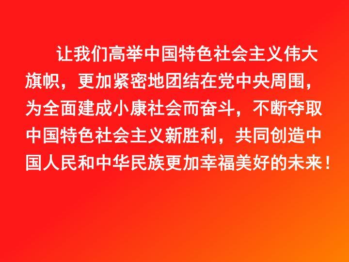 让我们高举中国特色社会主义伟大旗帜,更加紧密地团结在党中央周围,为全面建成小康社会而奋斗,不断夺取中国特色社会主义新胜利,共同创造中国人民和中华民族更加幸福美好的未来!