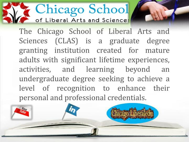 The Chicago School of Liberal Arts and Sciences (CLAS) is a graduate degree granting institution cre...