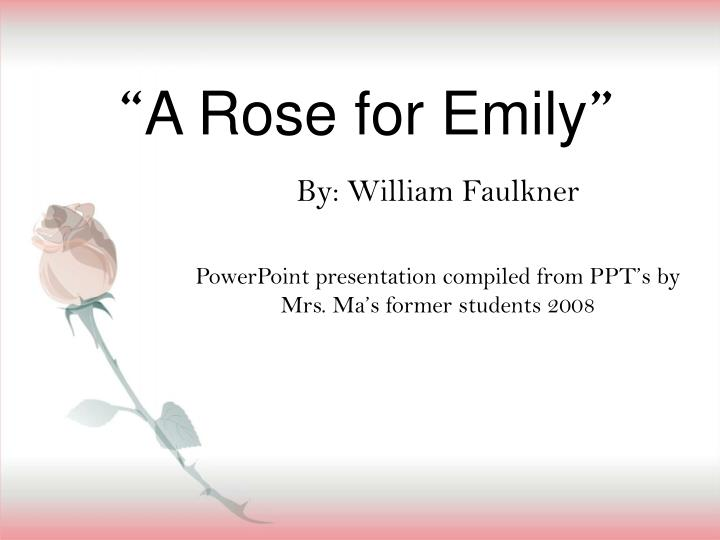 "a rose for emily ppt [[short story series]] a rose for emily by william faulkner grades 6-12 product overview/preface: this product contains over 85+ pages of well thought-out, sophisticated, and effective mini-lessons and graphic organizers to teach william faulkner's famous short story ""a rose for emily."