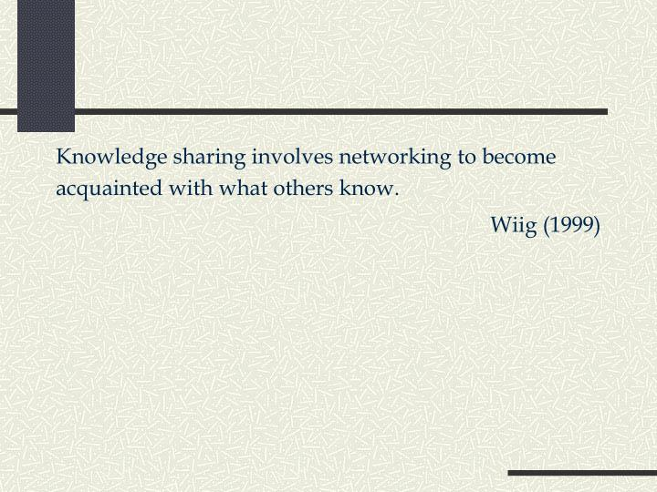 Knowledge sharing involves networking to become acquainted with what others know.