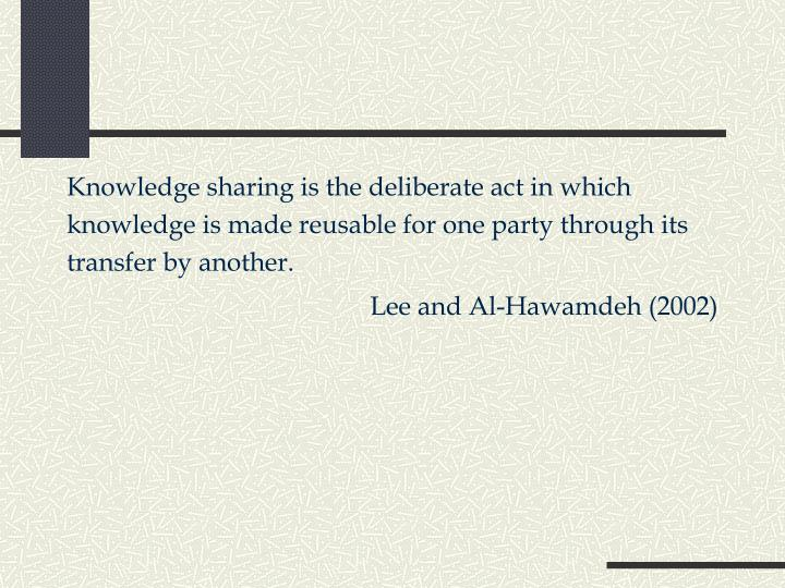Knowledge sharing is the deliberate act in which knowledge is made reusable for one party through its transfer by another.