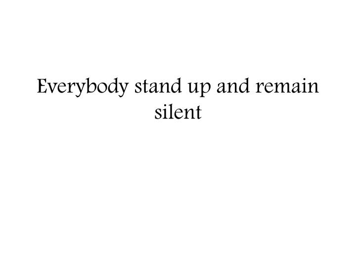 everybody stand up and remain silent n.