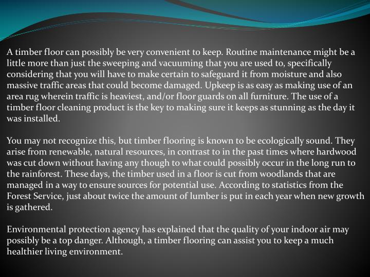 A timber floor can possibly be very convenient to keep. Routine maintenance might be a little more t...