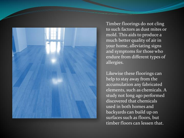 Timber floorings do not cling to such factors as dust mites or mold. This aids to produce a much better quality of air in your home, alleviating signs and symptoms for those who endure from different types of allergies.