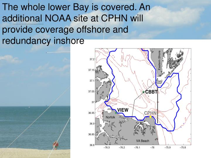 The whole lower Bay is covered. An additional NOAA site at CPHN will provide coverage offshore and r...