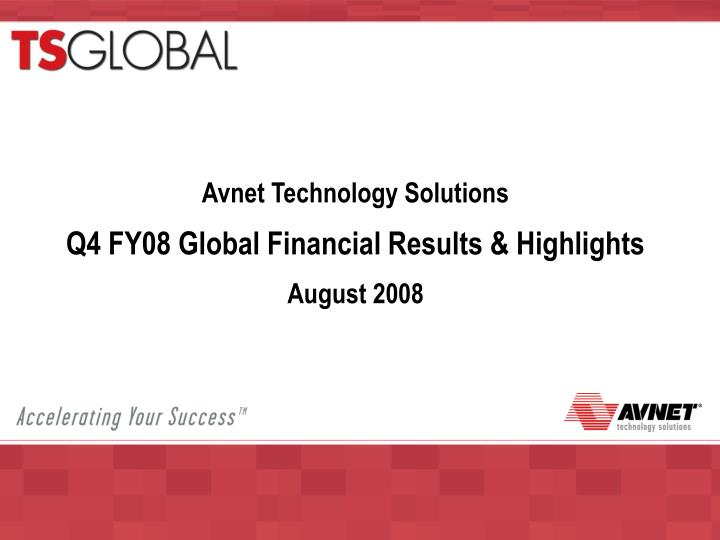 avnet technology solutions q4 fy08 global financial results highlights august 2008 n.