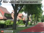 aber wenn der tunnel kommt