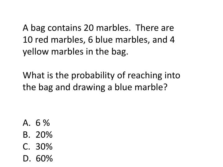 A bag contains 20 marbles.  There are 10 red marbles, 6 blue marbles, and 4 yellow marbles in the bag.