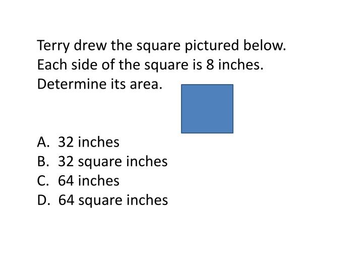 Terry drew the square pictured below.  Each side of the square is 8 inches.  Determine its area.