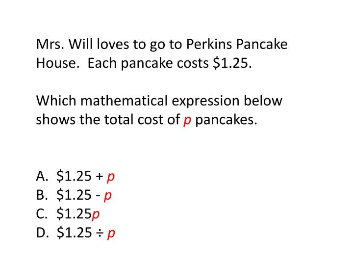 Mrs. Will loves to go to Perkins Pancake House.  Each pancake costs $1.25.