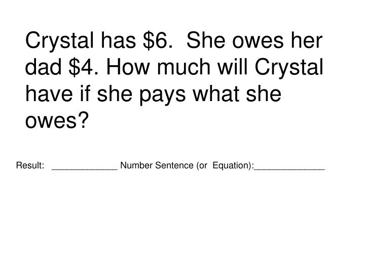 Crystal has $6.  She owes her dad $4. How much will Crystal have if she pays what she owes?
