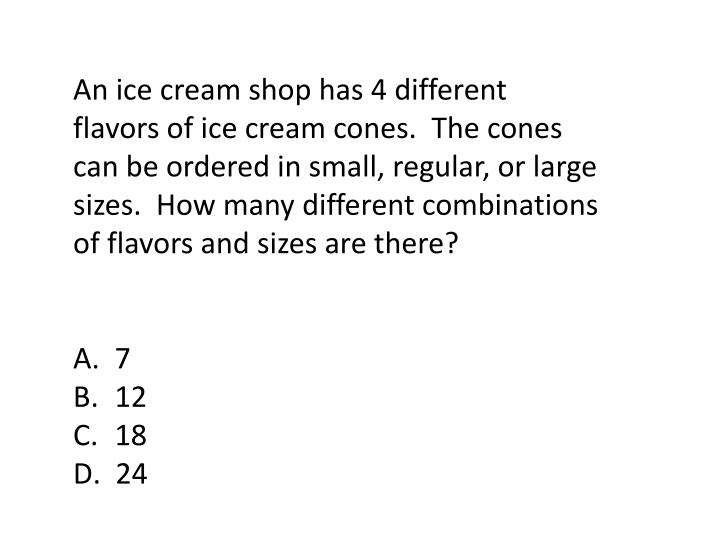 An ice cream shop has 4 different flavors of ice cream cones.  The cones can be ordered in small, regular, or large sizes.  How many different combinations of flavors and sizes are there?